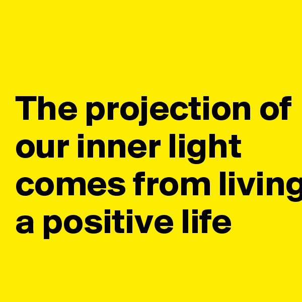 The projection of our inner light comes from living a positive life