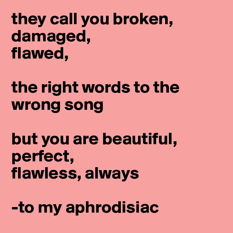 they call you broken, damaged,  flawed,   the right words to the wrong song  but you are beautiful,  perfect,  flawless, always  -to my aphrodisiac