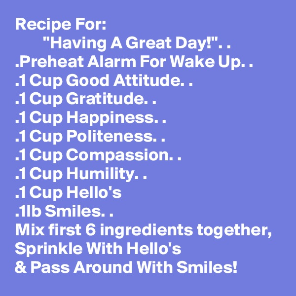 "Recipe For:         ""Having A Great Day!"". .  .Preheat Alarm For Wake Up. . .1 Cup Good Attitude. . .1 Cup Gratitude. . .1 Cup Happiness. . .1 Cup Politeness. . .1 Cup Compassion. . .1 Cup Humility. . .1 Cup Hello's .1lb Smiles. . Mix first 6 ingredients together, Sprinkle With Hello's & Pass Around With Smiles!"