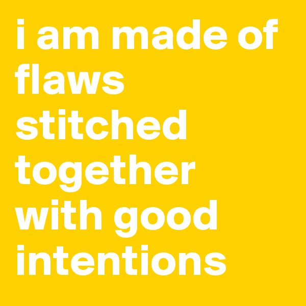 i am made of flaws stitched together with good intentions