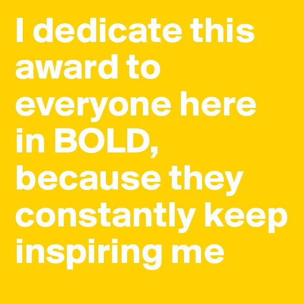 I dedicate this award to everyone here in BOLD, because they constantly keep inspiring me