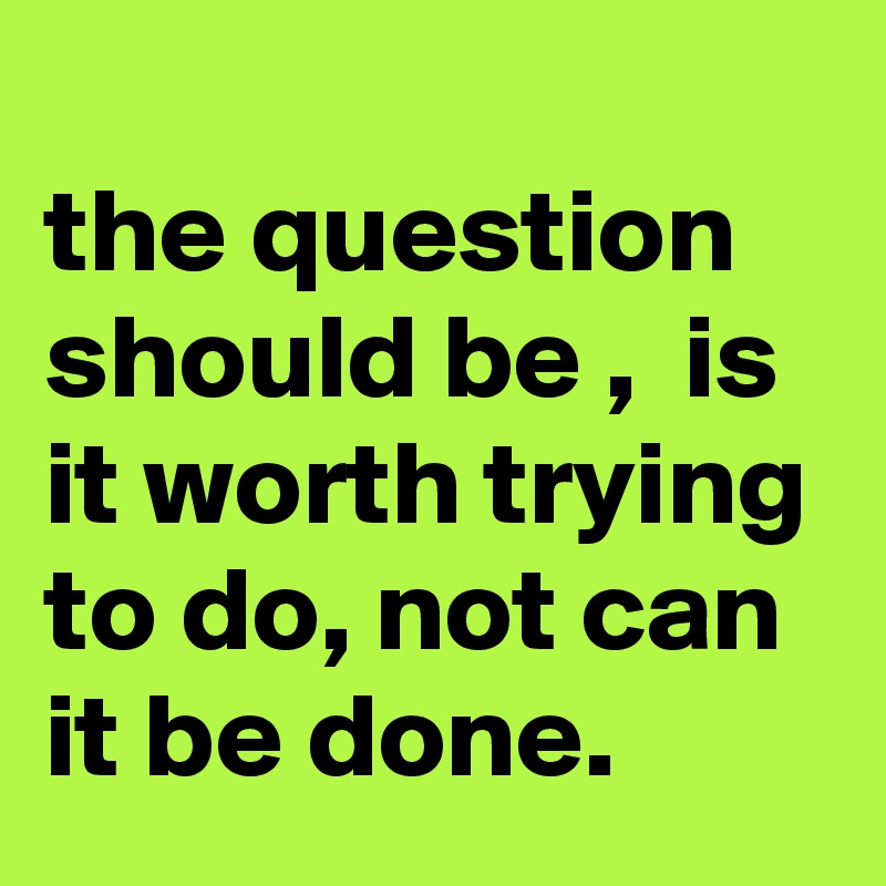 the question should be ,  is it worth trying to do, not can it be done.