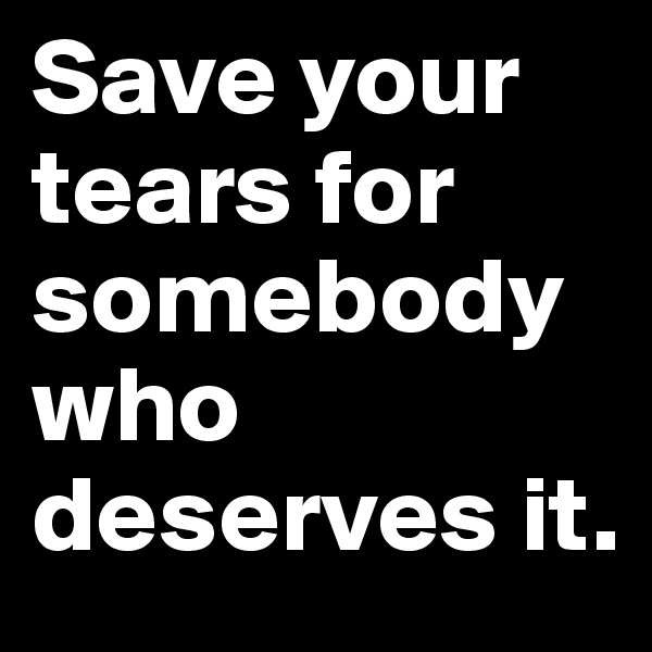 Save your tears for somebody who deserves it.