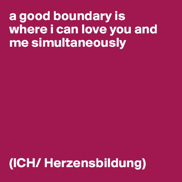 a good boundary is where i can love you and me simultaneously         (ICH/ Herzensbildung)