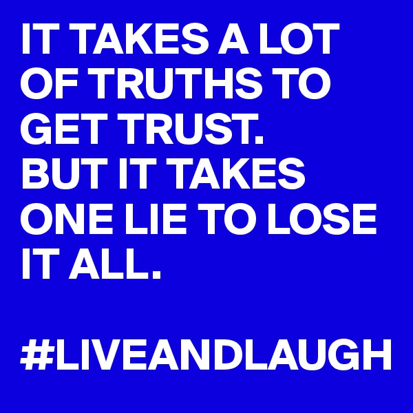 IT TAKES A LOT OF TRUTHS TO GET TRUST.  BUT IT TAKES ONE LIE TO LOSE IT ALL.  #LIVEANDLAUGH