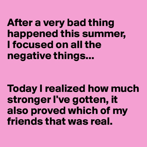After a very bad thing happened this summer,  I focused on all the negative things...    Today I realized how much stronger I've gotten, it also proved which of my friends that was real.