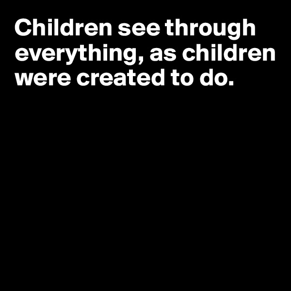 Children see through everything, as children were created to do.