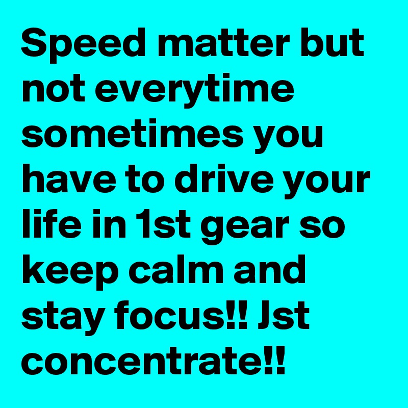 Speed matter but not everytime sometimes you have to drive your life in 1st gear so keep calm and stay focus!! Jst concentrate!!