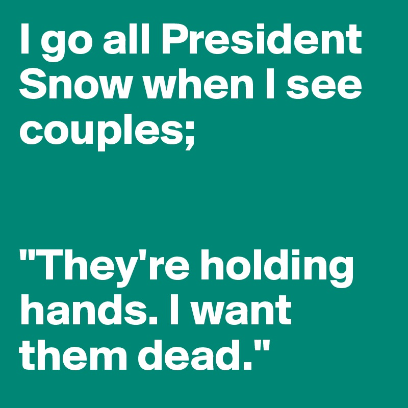 """I go all President Snow when I see couples;    """"They're holding hands. I want them dead."""""""