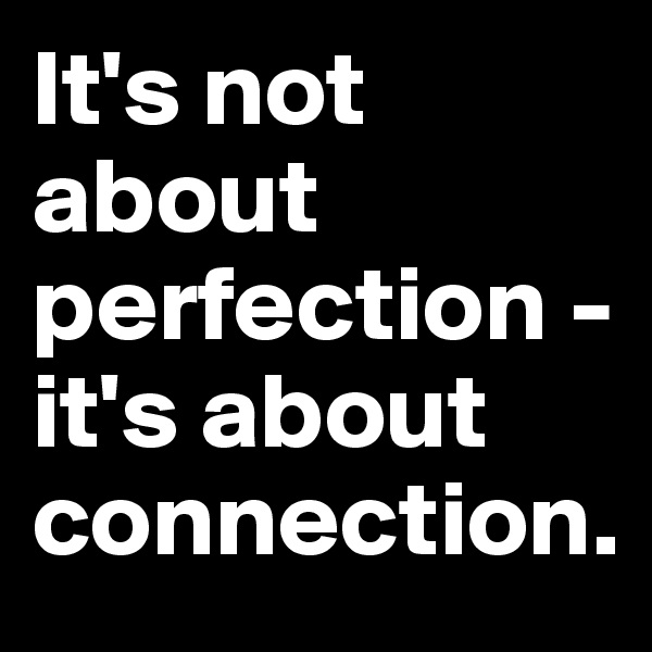 It's not about perfection - it's about connection.