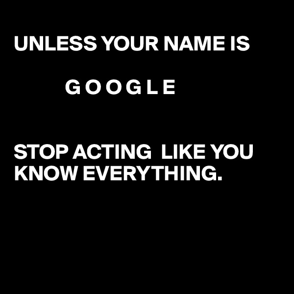 UNLESS YOUR NAME IS              G O O G L E   STOP ACTING  LIKE YOU KNOW EVERYTHING.