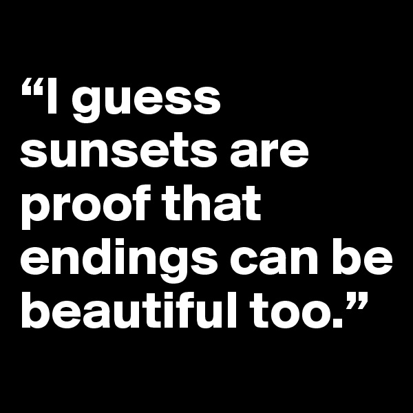 """I guess sunsets are proof that endings can be beautiful too."""