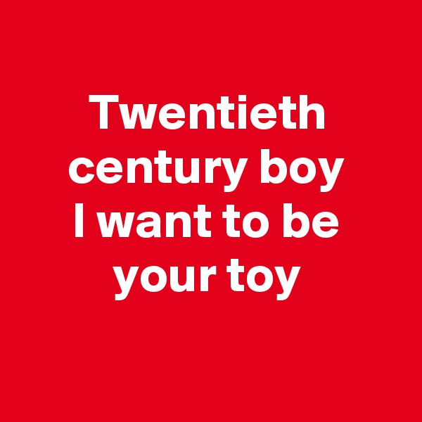 Twentieth century boy I want to be your toy