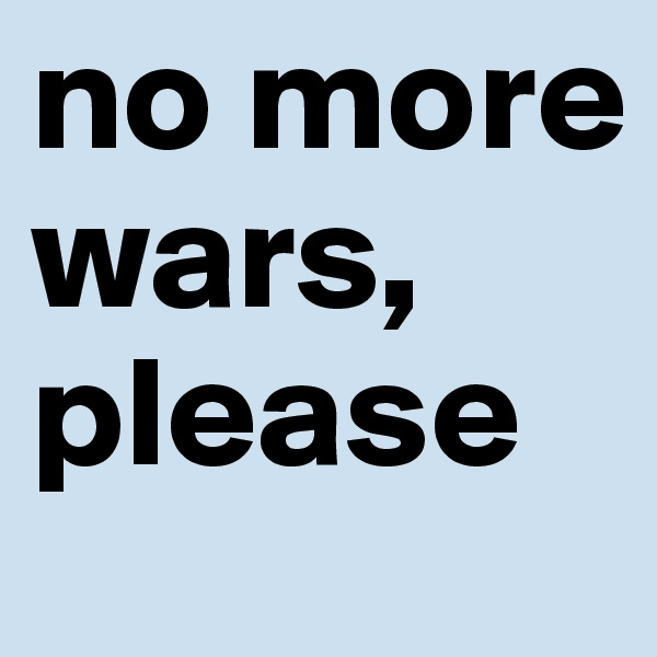 no more wars, please