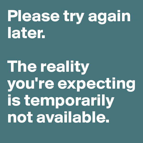 Please try again later.   The reality you're expecting is temporarily not available.