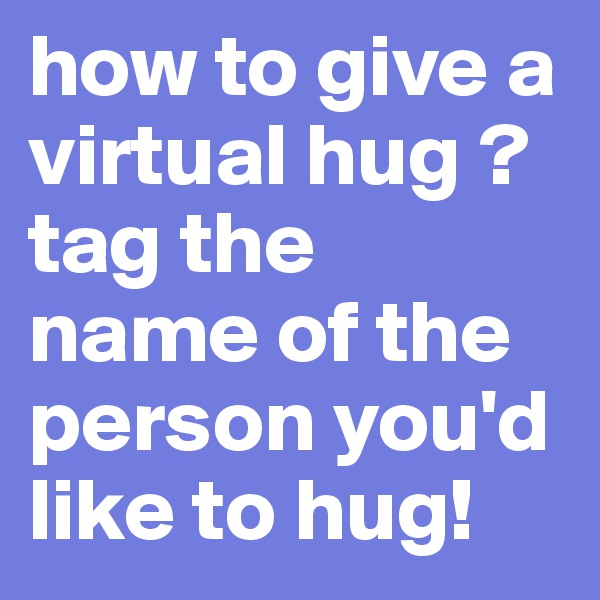 how to give a virtual hug ? tag the  name of the person you'd like to hug!