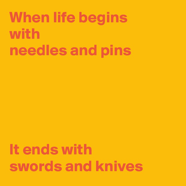 When life begins with needles and pins      It ends with swords and knives