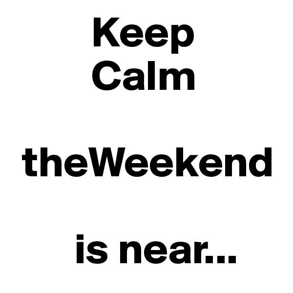 Keep          Calm   theWeekend         is near...