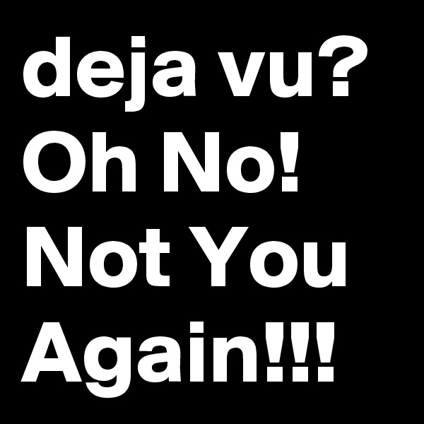 deja vu? Oh No! Not You Again!!!