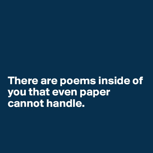There are poems inside of you that even paper cannot handle.