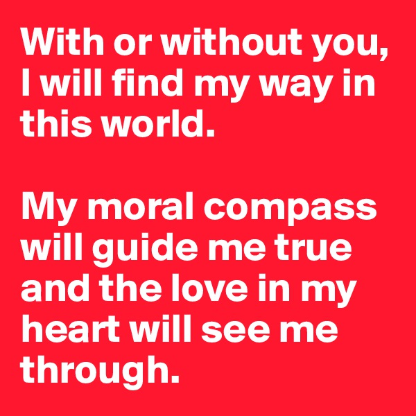 With or without you, I will find my way in this world.   My moral compass will guide me true and the love in my heart will see me through.