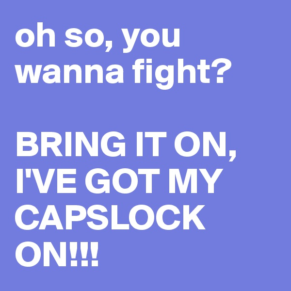 oh so, you wanna fight?   BRING IT ON, I'VE GOT MY CAPSLOCK ON!!!