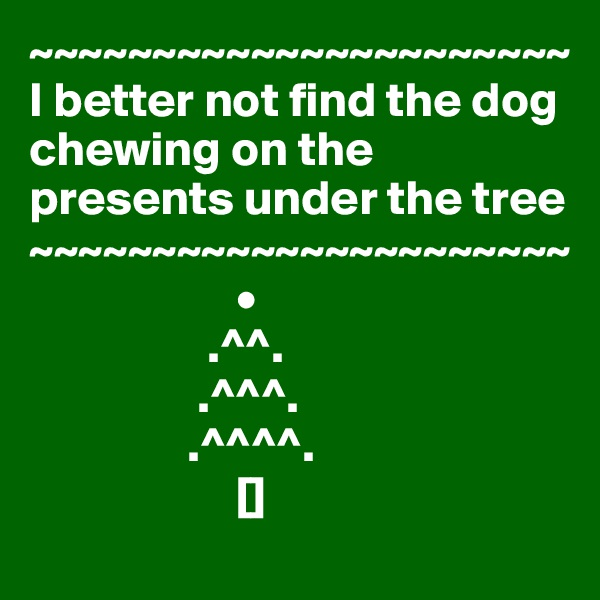 ~~~~~~~~~~~~~~~~~~~~~~ I better not find the dog chewing on the presents under the tree ~~~~~~~~~~~~~~~~~~~~~~                                      •                   .^^.                  .^^^.                 .^^^^.                      []