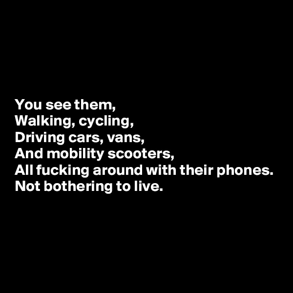 You see them, Walking, cycling, Driving cars, vans, And mobility scooters, All fucking around with their phones. Not bothering to live.