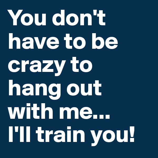 You don't have to be crazy to hang out with me... I'll train you!