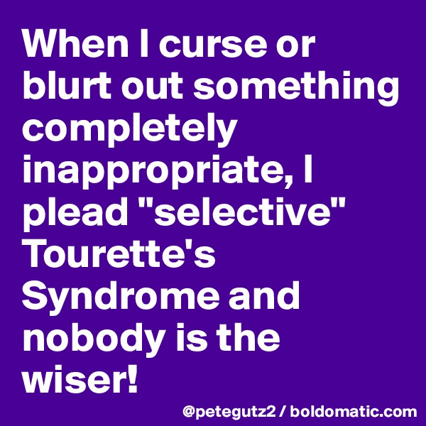 "When I curse or blurt out something completely inappropriate, I plead ""selective"" Tourette's Syndrome and nobody is the wiser!"