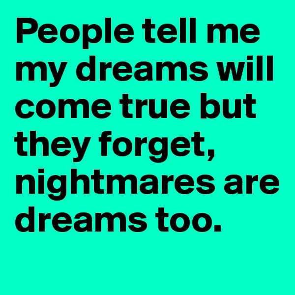 People tell me my dreams will come true but they forget, nightmares are dreams too.