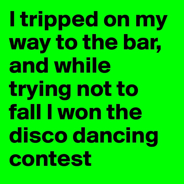 I tripped on my way to the bar, and while trying not to fall I won the disco dancing contest