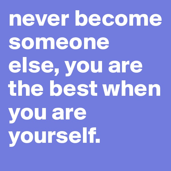 never become someone else, you are the best when you are yourself.