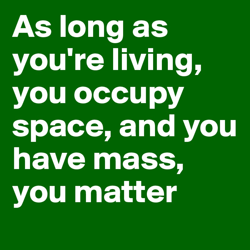As long as you're living, you occupy space, and you have mass, you matter
