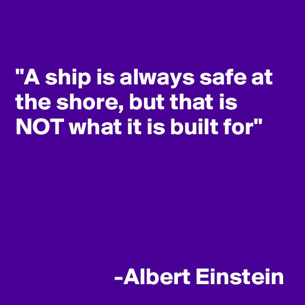 """""""A ship is always safe at the shore, but that is NOT what it is built for""""                                                                                                                                                                                                                                                                                                                        -Albert Einstein"""