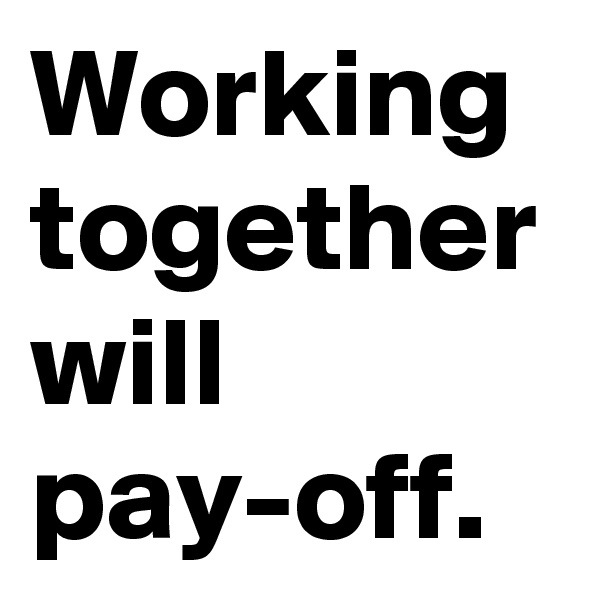 Working together will pay-off.