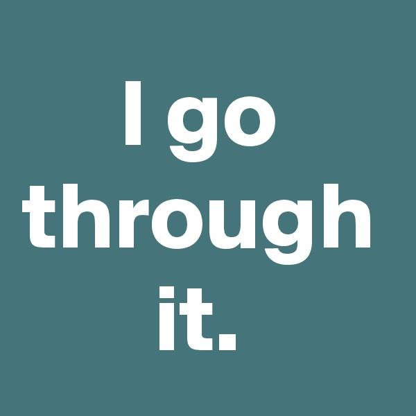 I go through it.