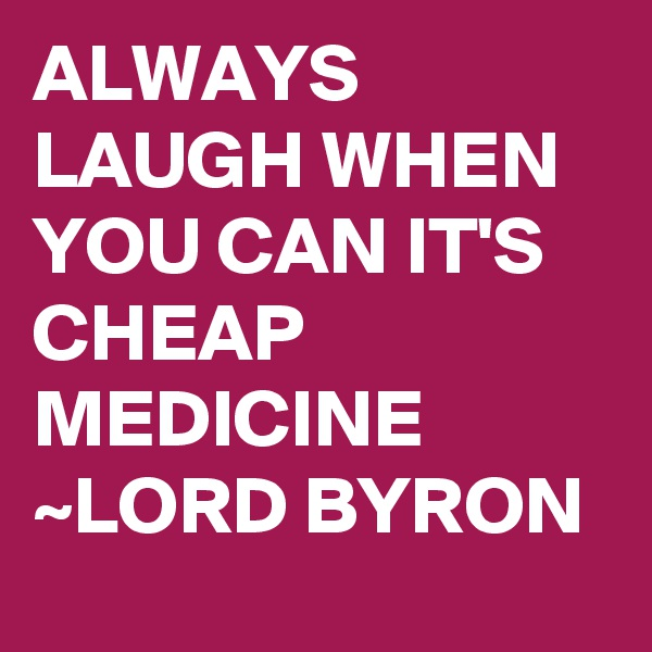 ALWAYS LAUGH WHEN YOU CAN IT'S CHEAP MEDICINE ~LORD BYRON