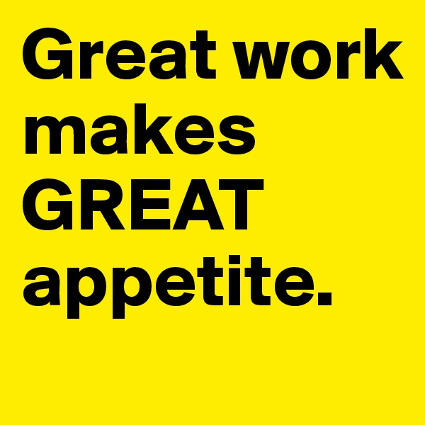 Great work makes GREAT appetite.