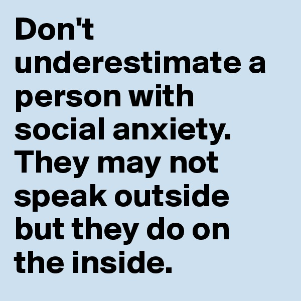 Don't underestimate a person with social anxiety. They may not speak outside but they do on the inside.