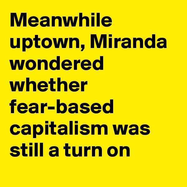 Meanwhile uptown, Miranda wondered whether fear-based capitalism was still a turn on