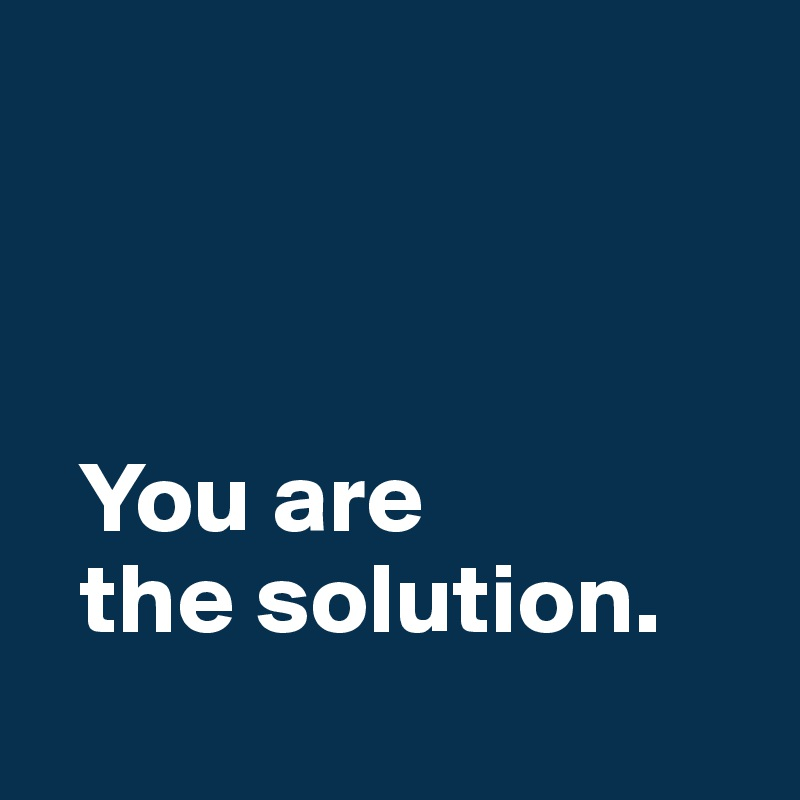 You are    the solution.
