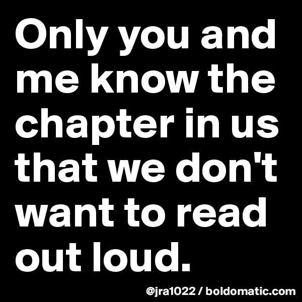 Only you and me know the chapter in us that we don't want to read out loud.