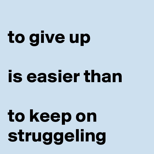 to give up   is easier than  to keep on struggeling