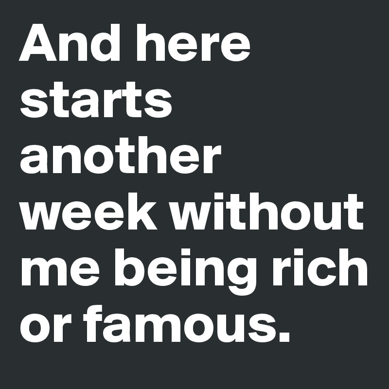And here starts another week without me being rich or famous.