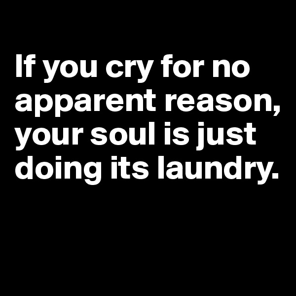 If you cry for no apparent reason, your soul is just doing its laundry.