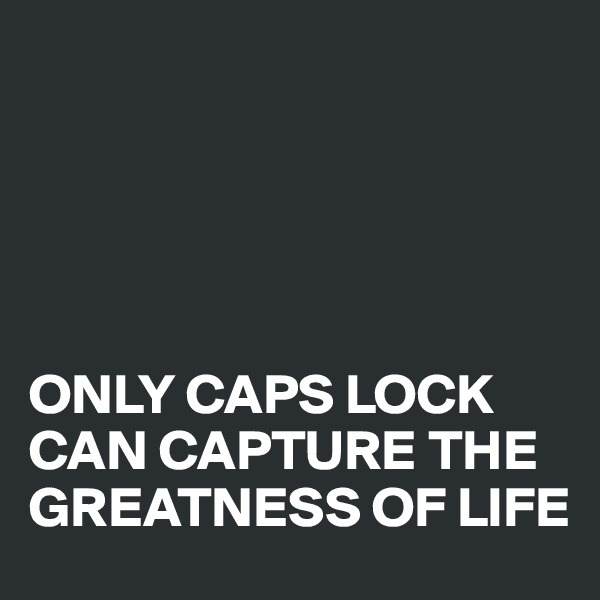 ONLY CAPS LOCK CAN CAPTURE THE GREATNESS OF LIFE