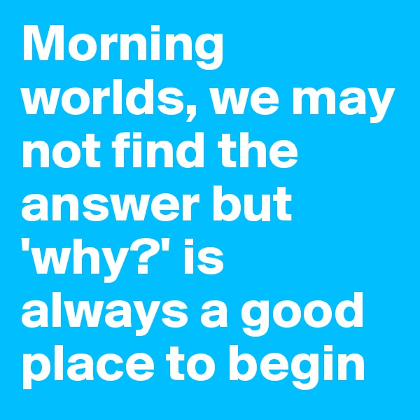 Morning worlds, we may not find the answer but 'why?' is always a good place to begin