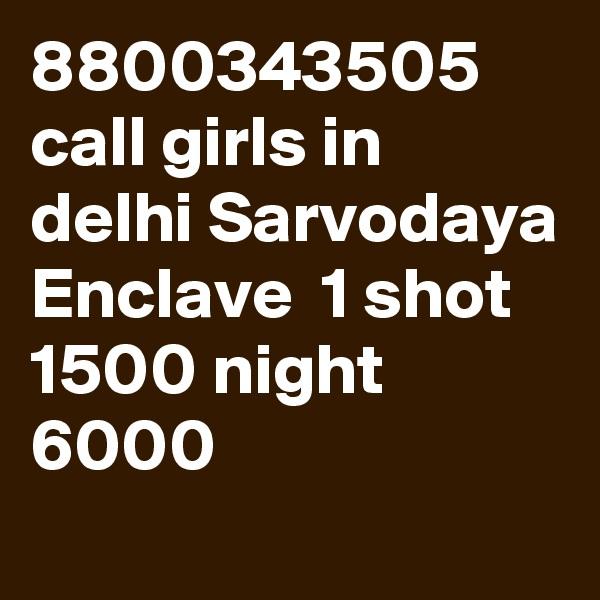 8800343505 call girls in delhi Sarvodaya Enclave  1 shot 1500 night 6000