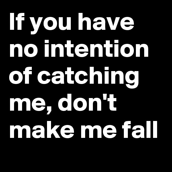 If you have no intention of catching me, don't make me fall